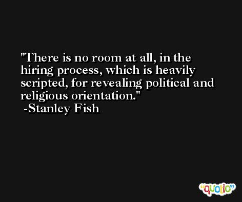 There is no room at all, in the hiring process, which is heavily scripted, for revealing political and religious orientation. -Stanley Fish
