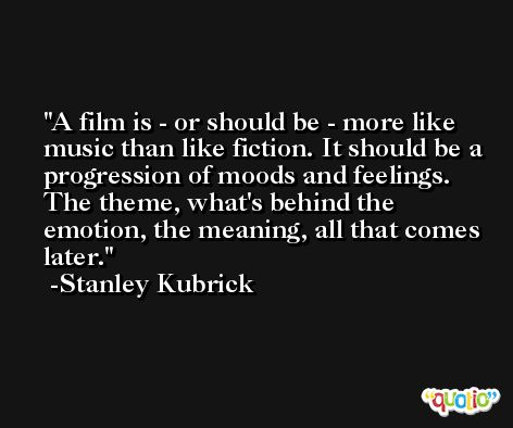 A film is - or should be - more like music than like fiction. It should be a progression of moods and feelings. The theme, what's behind the emotion, the meaning, all that comes later. -Stanley Kubrick