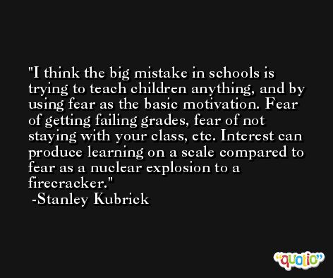 I think the big mistake in schools is trying to teach children anything, and by using fear as the basic motivation. Fear of getting failing grades, fear of not staying with your class, etc. Interest can produce learning on a scale compared to fear as a nuclear explosion to a firecracker. -Stanley Kubrick