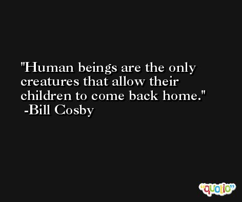 Human beings are the only creatures that allow their children to come back home. -Bill Cosby