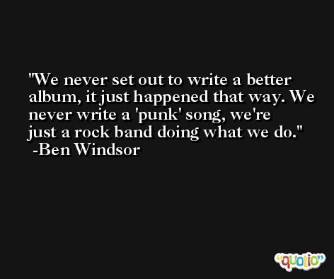 We never set out to write a better album, it just happened that way. We never write a 'punk' song, we're just a rock band doing what we do. -Ben Windsor