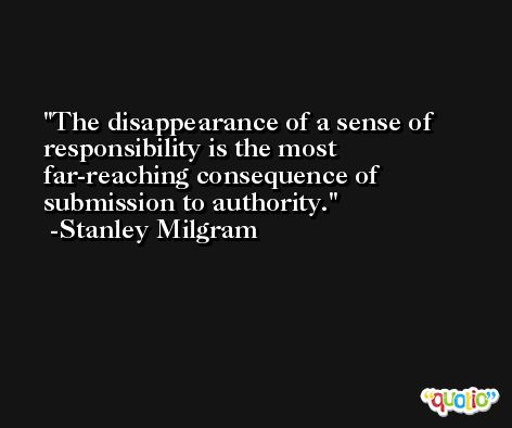 The disappearance of a sense of responsibility is the most far-reaching consequence of submission to authority. -Stanley Milgram