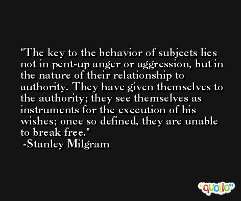 The key to the behavior of subjects lies not in pent-up anger or aggression, but in the nature of their relationship to authority. They have given themselves to the authority; they see themselves as instruments for the execution of his wishes; once so defined, they are unable to break free. -Stanley Milgram