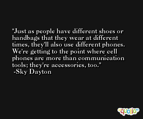 Just as people have different shoes or handbags that they wear at different times, they'll also use different phones. We're getting to the point where cell phones are more than communication tools; they're accessories, too. -Sky Dayton