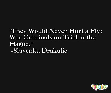 They Would Never Hurt a Fly: War Criminals on Trial in the Hague. -Slavenka Drakulic