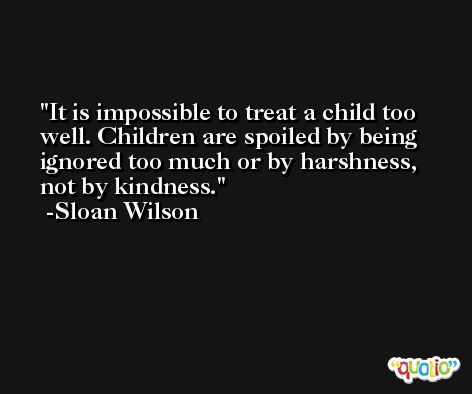 It is impossible to treat a child too well. Children are spoiled by being ignored too much or by harshness, not by kindness. -Sloan Wilson