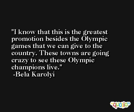 I know that this is the greatest promotion besides the Olympic games that we can give to the country. These towns are going crazy to see these Olympic champions live. -Bela Karolyi