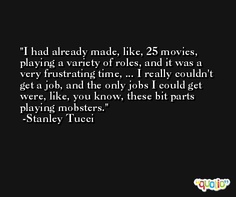 I had already made, like, 25 movies, playing a variety of roles, and it was a very frustrating time, ... I really couldn't get a job, and the only jobs I could get were, like, you know, these bit parts playing mobsters. -Stanley Tucci