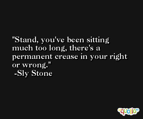 Stand, you've been sitting much too long, there's a permanent crease in your right or wrong. -Sly Stone