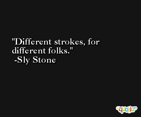 Different strokes, for different folks. -Sly Stone