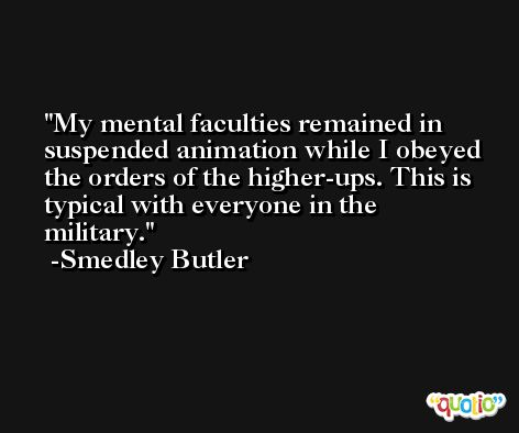 My mental faculties remained in suspended animation while I obeyed the orders of the higher-ups. This is typical with everyone in the military. -Smedley Butler