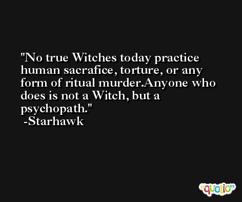 No true Witches today practice human sacrafice, torture, or any form of ritual murder.Anyone who does is not a Witch, but a psychopath. -Starhawk