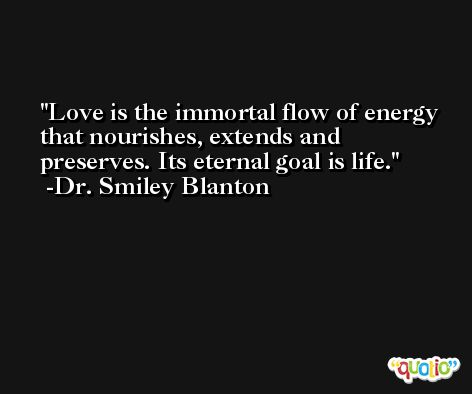 Love is the immortal flow of energy that nourishes, extends and preserves. Its eternal goal is life. -Dr. Smiley Blanton