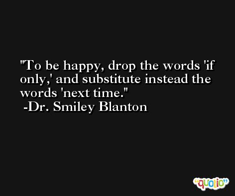To be happy, drop the words 'if only,' and substitute instead the words 'next time. -Dr. Smiley Blanton