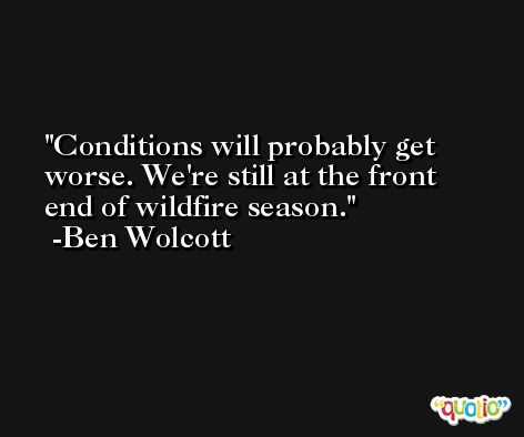 Conditions will probably get worse. We're still at the front end of wildfire season. -Ben Wolcott