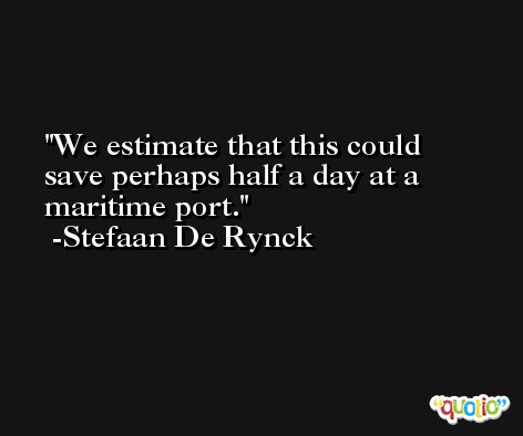 We estimate that this could save perhaps half a day at a maritime port. -Stefaan De Rynck