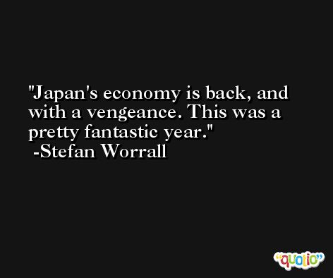 Japan's economy is back, and with a vengeance. This was a pretty fantastic year. -Stefan Worrall