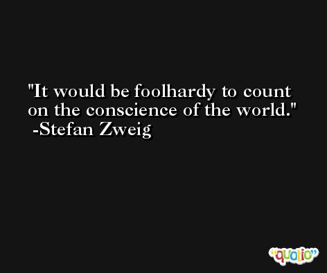 It would be foolhardy to count on the conscience of the world. -Stefan Zweig