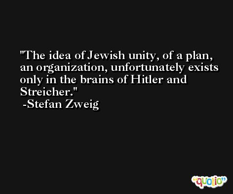 The idea of Jewish unity, of a plan, an organization, unfortunately exists only in the brains of Hitler and Streicher. -Stefan Zweig