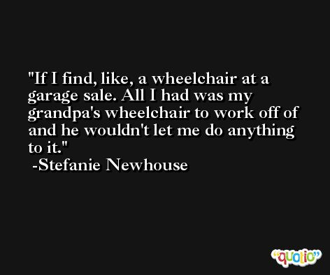 If I find, like, a wheelchair at a garage sale. All I had was my grandpa's wheelchair to work off of and he wouldn't let me do anything to it. -Stefanie Newhouse