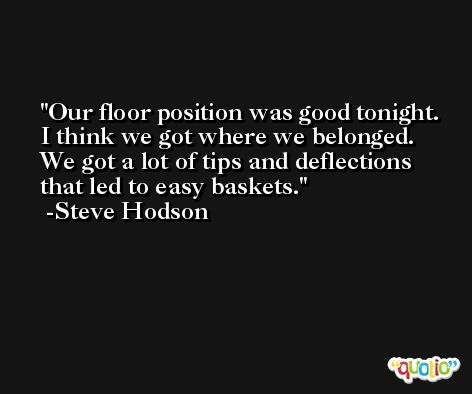 Our floor position was good tonight. I think we got where we belonged. We got a lot of tips and deflections that led to easy baskets. -Steve Hodson