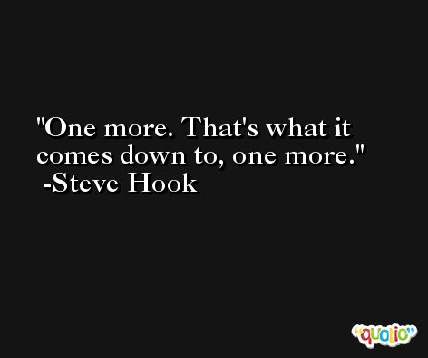 One more. That's what it comes down to, one more. -Steve Hook