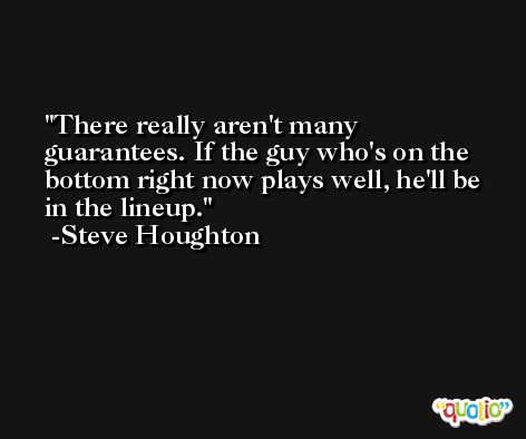 There really aren't many guarantees. If the guy who's on the bottom right now plays well, he'll be in the lineup. -Steve Houghton