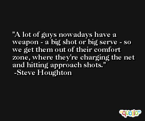 A lot of guys nowadays have a weapon - a big shot or big serve - so we get them out of their comfort zone, where they're charging the net and hitting approach shots. -Steve Houghton
