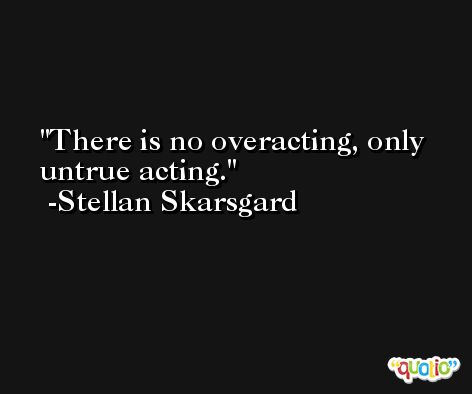There is no overacting, only untrue acting. -Stellan Skarsgard