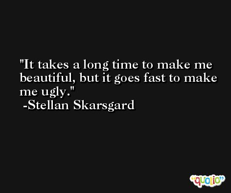 It takes a long time to make me beautiful, but it goes fast to make me ugly. -Stellan Skarsgard