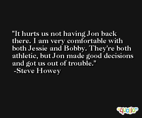 It hurts us not having Jon back there. I am very comfortable with both Jessie and Bobby. They're both athletic, but Jon made good decisions and got us out of trouble. -Steve Howey