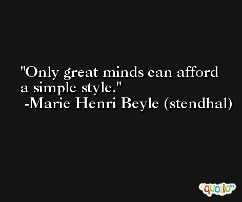 Only great minds can afford a simple style. -Marie Henri Beyle (stendhal)