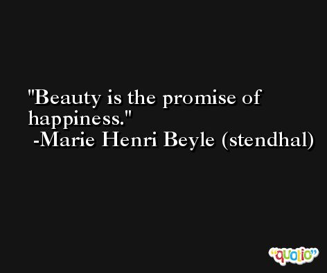 Beauty is the promise of happiness. -Marie Henri Beyle (stendhal)
