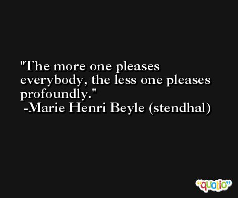 The more one pleases everybody, the less one pleases profoundly. -Marie Henri Beyle (stendhal)