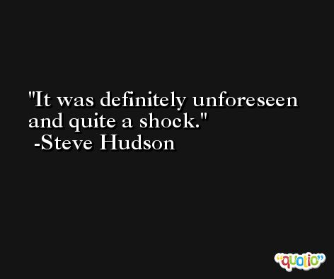 It was definitely unforeseen and quite a shock. -Steve Hudson