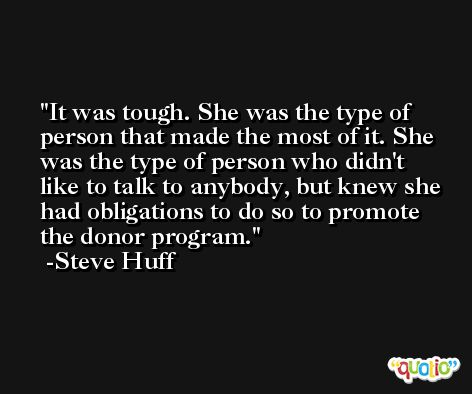 It was tough. She was the type of person that made the most of it. She was the type of person who didn't like to talk to anybody, but knew she had obligations to do so to promote the donor program. -Steve Huff