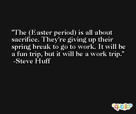The (Easter period) is all about sacrifice. They're giving up their spring break to go to work. It will be a fun trip, but it will be a work trip. -Steve Huff