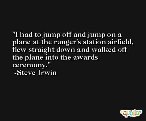 I had to jump off and jump on a plane at the ranger's station airfield, flew straight down and walked off the plane into the awards ceremony. -Steve Irwin