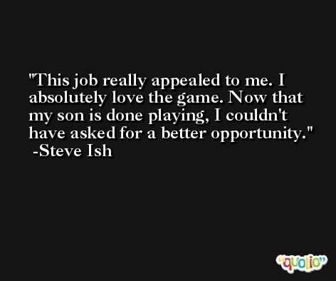 This job really appealed to me. I absolutely love the game. Now that my son is done playing, I couldn't have asked for a better opportunity. -Steve Ish