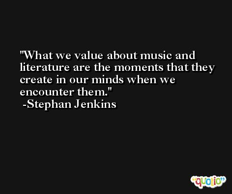 What we value about music and literature are the moments that they create in our minds when we encounter them. -Stephan Jenkins