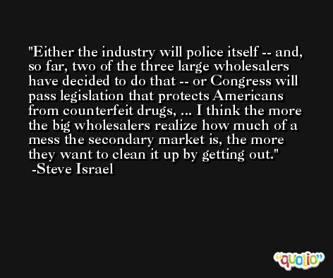 Either the industry will police itself -- and, so far, two of the three large wholesalers have decided to do that -- or Congress will pass legislation that protects Americans from counterfeit drugs, ... I think the more the big wholesalers realize how much of a mess the secondary market is, the more they want to clean it up by getting out. -Steve Israel