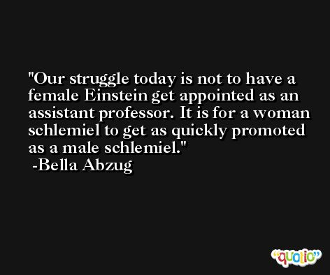 Our struggle today is not to have a female Einstein get appointed as an assistant professor. It is for a woman schlemiel to get as quickly promoted as a male schlemiel. -Bella Abzug