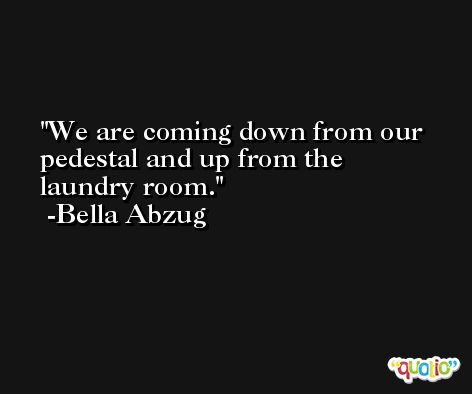 We are coming down from our pedestal and up from the laundry room. -Bella Abzug