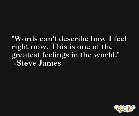Words can't describe how I feel right now. This is one of the greatest feelings in the world. -Steve James