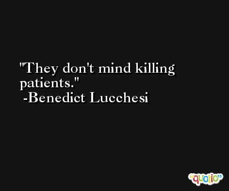 They don't mind killing patients. -Benedict Lucchesi