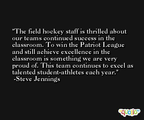 The field hockey staff is thrilled about our teams continued success in the classroom. To win the Patriot League and still achieve excellence in the classroom is something we are very proud of. This team continues to excel as talented student-athletes each year. -Steve Jennings