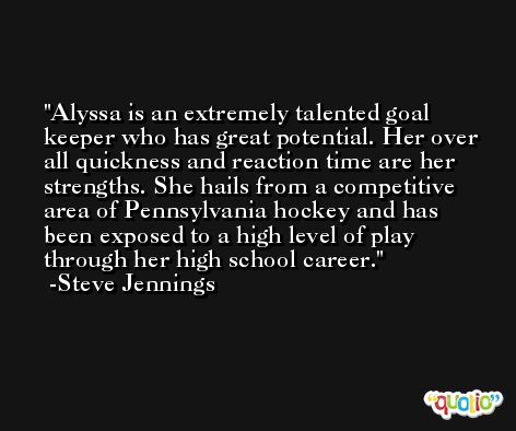 Alyssa is an extremely talented goal keeper who has great potential. Her over all quickness and reaction time are her strengths. She hails from a competitive area of Pennsylvania hockey and has been exposed to a high level of play through her high school career. -Steve Jennings