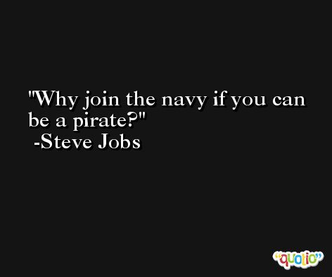 Why join the navy if you can be a pirate? -Steve Jobs