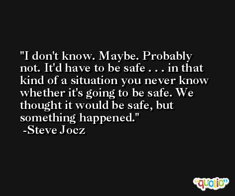 I don't know. Maybe. Probably not. It'd have to be safe . . . in that kind of a situation you never know whether it's going to be safe. We thought it would be safe, but something happened. -Steve Jocz