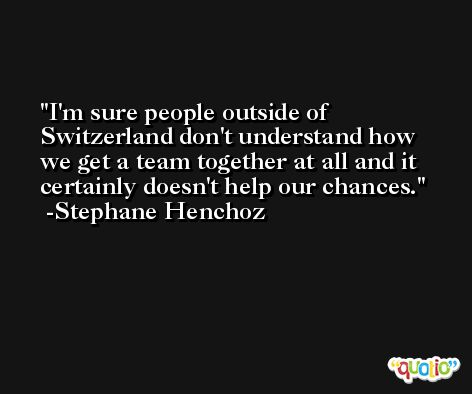 I'm sure people outside of Switzerland don't understand how we get a team together at all and it certainly doesn't help our chances. -Stephane Henchoz